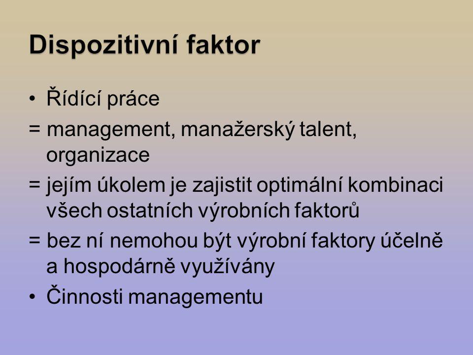 Řídící práce = management, manažerský talent, organizace = jejím úkolem je zajistit optimální kombinaci všech ostatních výrobních faktorů = bez ní nemohou být výrobní faktory účelně a hospodárně využívány Činnosti managementu