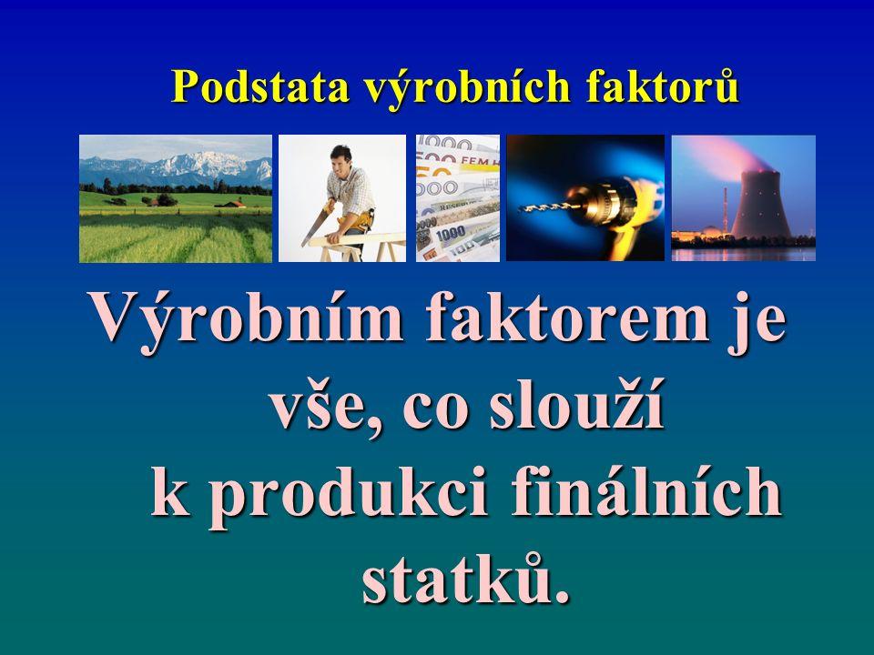 Podstata výrobních faktorů Výrobním faktorem je vše, co slouží k produkci finálních statků.