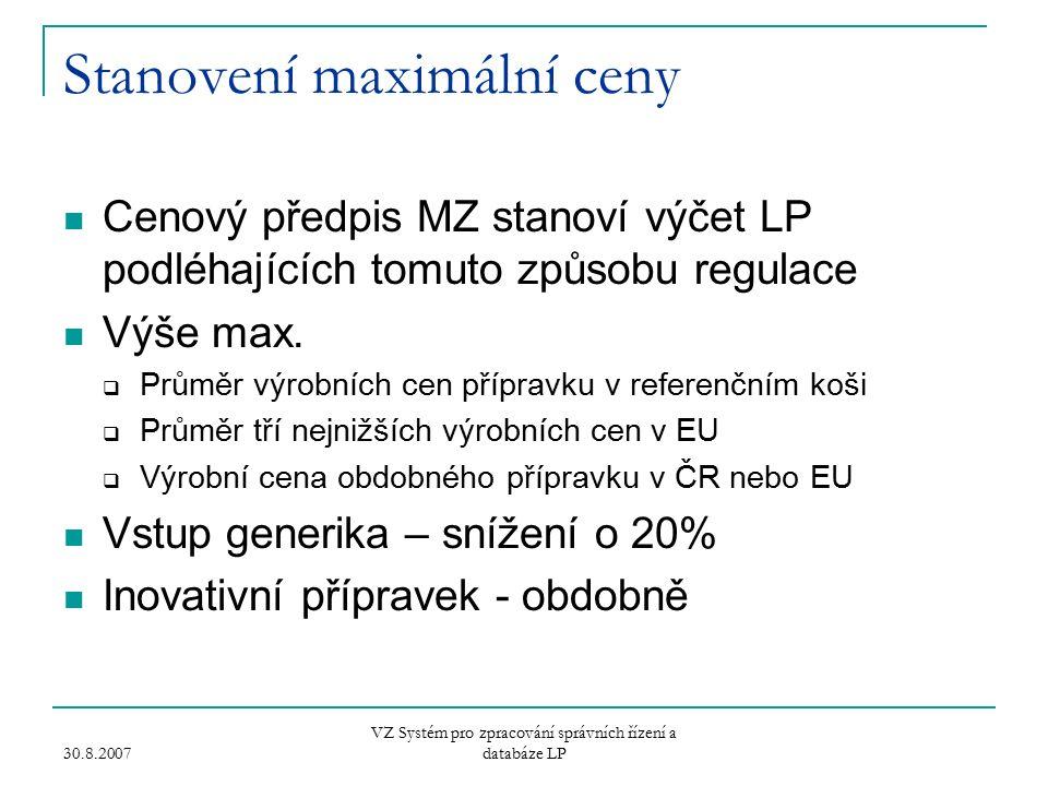 30.8.2007 VZ Systém pro zpracování správních řízení a databáze LP Stanovení maximální ceny Cenový předpis MZ stanoví výčet LP podléhajících tomuto způsobu regulace Výše max.