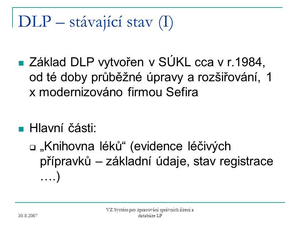 """30.8.2007 VZ Systém pro zpracování správních řízení a databáze LP DLP – stávající stav (I) Základ DLP vytvořen v SÚKL cca v r.1984, od té doby průběžné úpravy a rozšiřování, 1 x modernizováno firmou Sefira Hlavní části:  """"Knihovna léků (evidence léčivých přípravků – základní údaje, stav registrace ….)"""