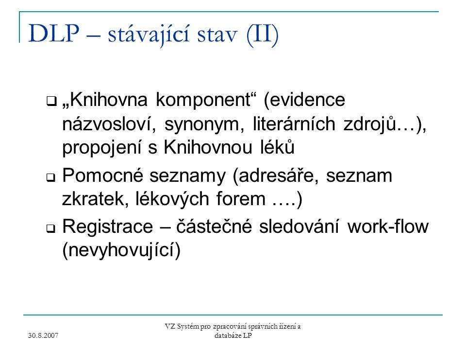 """30.8.2007 VZ Systém pro zpracování správních řízení a databáze LP DLP – stávající stav (II)  """" Knihovna komponent (evidence názvosloví, synonym, literárních zdrojů…), propojení s Knihovnou léků  Pomocné seznamy (adresáře, seznam zkratek, lékových forem ….)  Registrace – částečné sledování work-flow (nevyhovující)"""