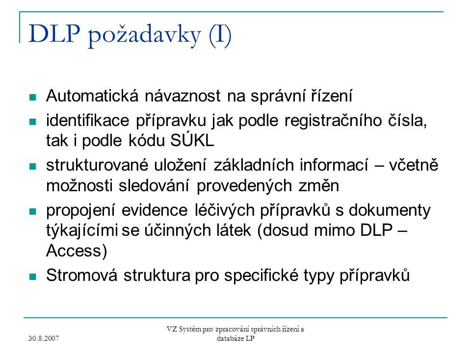 30.8.2007 VZ Systém pro zpracování správních řízení a databáze LP DLP požadavky (I) Automatická návaznost na správní řízení identifikace přípravku jak podle registračního čísla, tak i podle kódu SÚKL strukturované uložení základních informací – včetně možnosti sledování provedených změn propojení evidence léčivých přípravků s dokumenty týkajícími se účinných látek (dosud mimo DLP – Access) Stromová struktura pro specifické typy přípravků