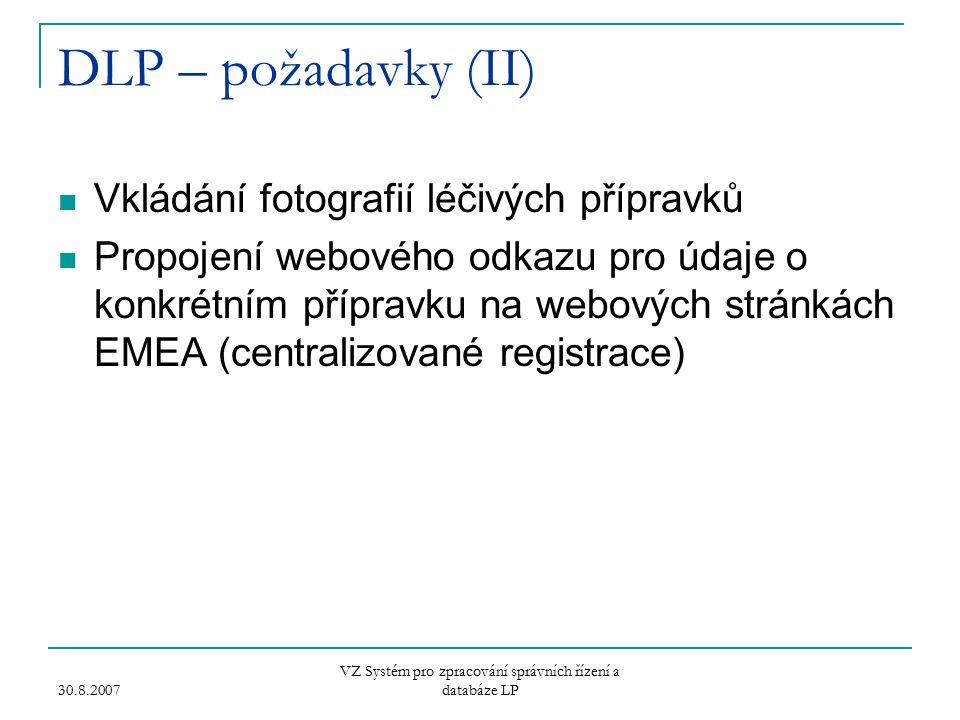 30.8.2007 VZ Systém pro zpracování správních řízení a databáze LP DLP – požadavky (II) Vkládání fotografií léčivých přípravků Propojení webového odkazu pro údaje o konkrétním přípravku na webových stránkách EMEA (centralizované registrace)