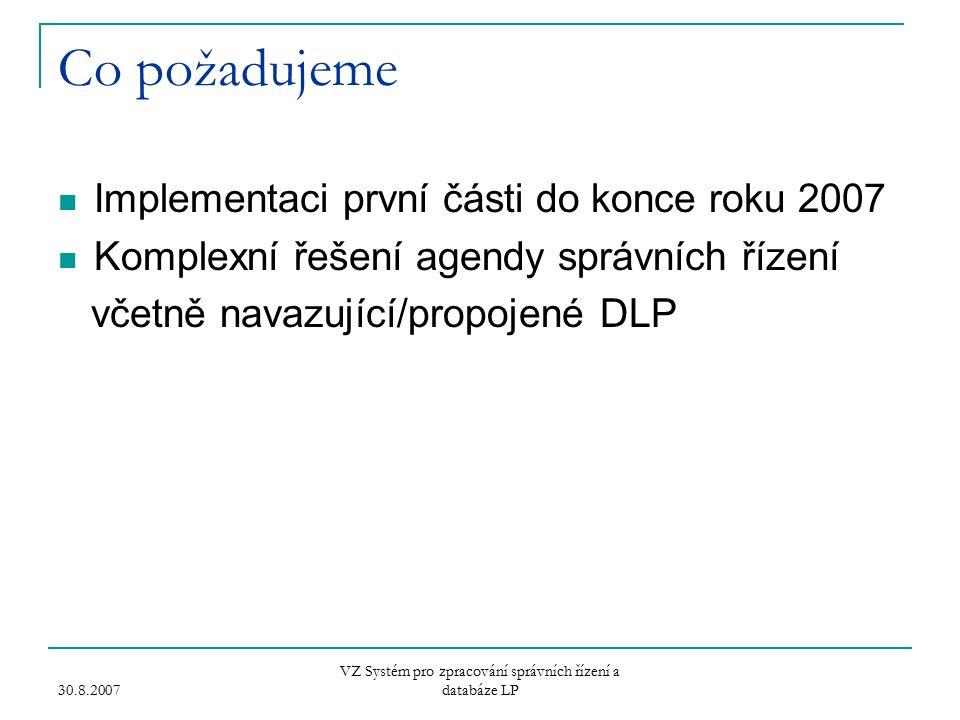 30.8.2007 VZ Systém pro zpracování správních řízení a databáze LP Co požadujeme Implementaci první části do konce roku 2007 Komplexní řešení agendy správních řízení včetně navazující/propojené DLP