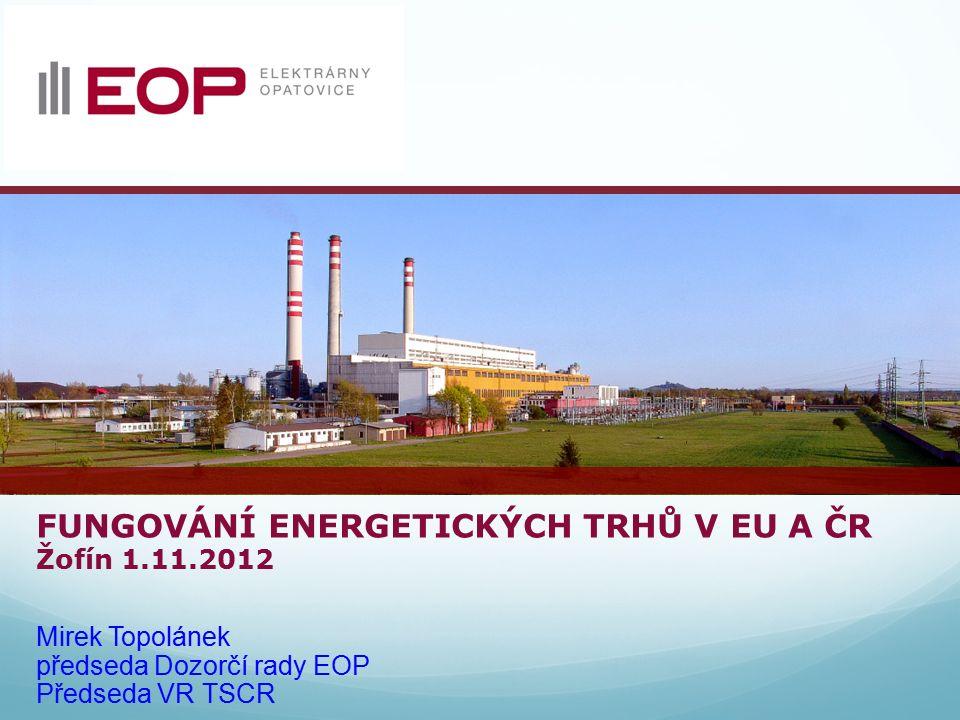 FUNGOVÁNÍ ENERGETICKÝCH TRHŮ V EU A ČR Žofín 1.11.2012 Mirek Topolánek předseda Dozorčí rady EOP Předseda VR TSCR