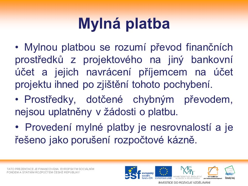 Mylná platba Mylnou platbou se rozumí převod finančních prostředků z projektového na jiný bankovní účet a jejich navrácení příjemcem na účet projektu ihned po zjištění tohoto pochybení.