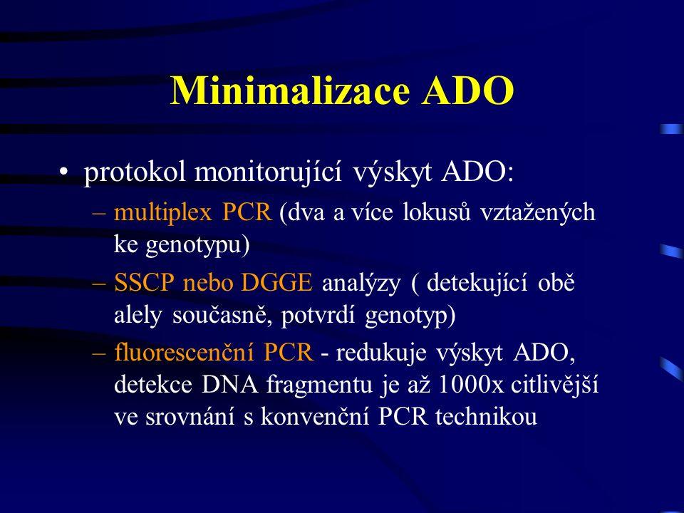 Minimalizace ADO protokol monitorující výskyt ADO: –multiplex PCR (dva a více lokusů vztažených ke genotypu) –SSCP nebo DGGE analýzy ( detekující obě alely současně, potvrdí genotyp) –fluorescenční PCR - redukuje výskyt ADO, detekce DNA fragmentu je až 1000x citlivější ve srovnání s konvenční PCR technikou