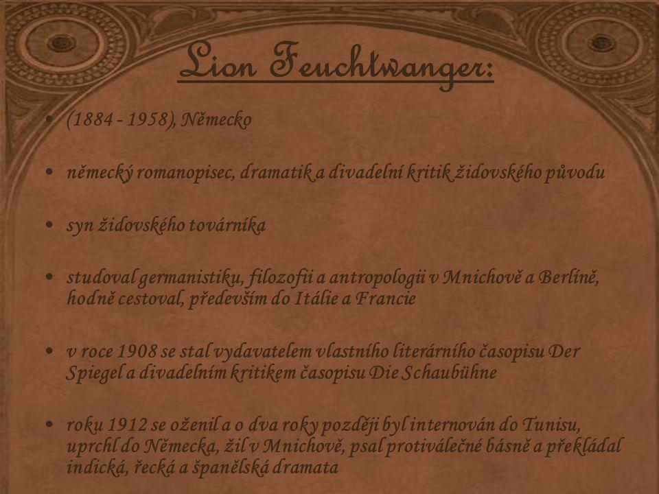 Lion Feuchtwanger: (1884 - 1958), Německo německý romanopisec, dramatik a divadelní kritik židovského původu syn židovského továrníka studoval germanistiku, filozofii a antropologii v Mnichově a Berlíně, hodně cestoval, především do Itálie a Francie v roce 1908 se stal vydavatelem vlastního literárního časopisu Der Spiegel a divadelním kritikem časopisu Die Schaubühne roku 1912 se oženil a o dva roky později byl internován do Tunisu, uprchl do Německa, žil v Mnichově, psal protiválečné básně a překládal indická, řecká a španělská dramata