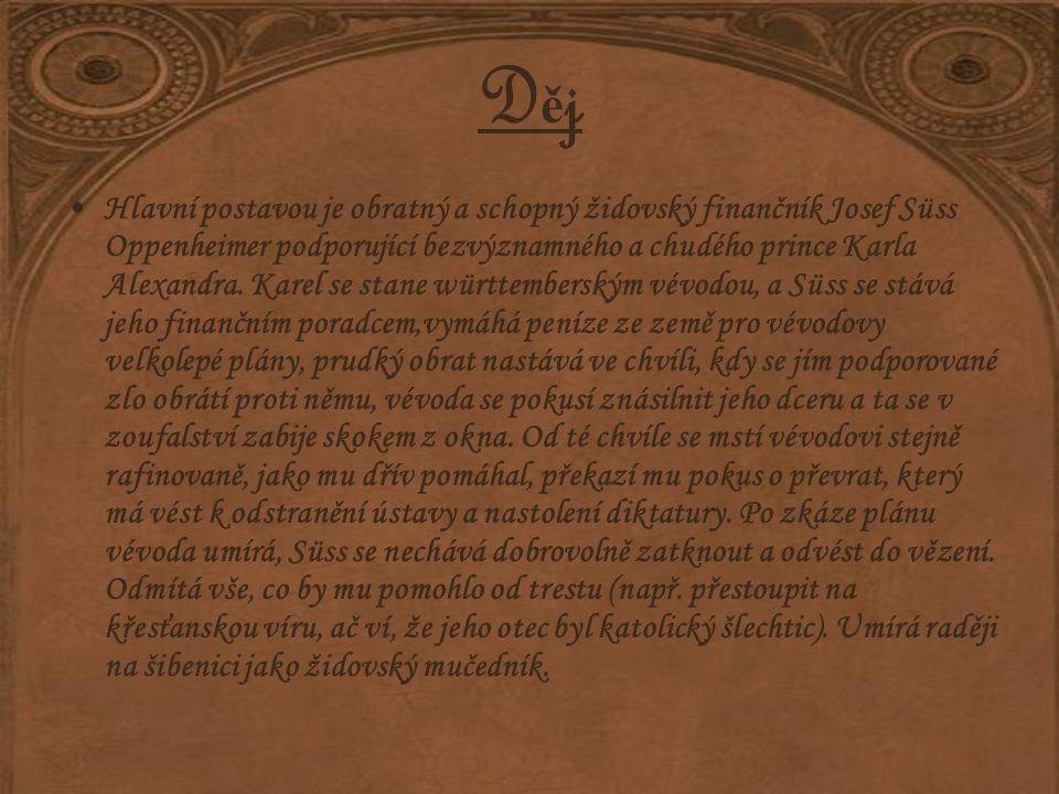 DějDěj Hlavní postavou je obratný a schopný židovský finančník Josef Süss Oppenheimer podporující bezvýznamného a chudého prince Karla Alexandra.