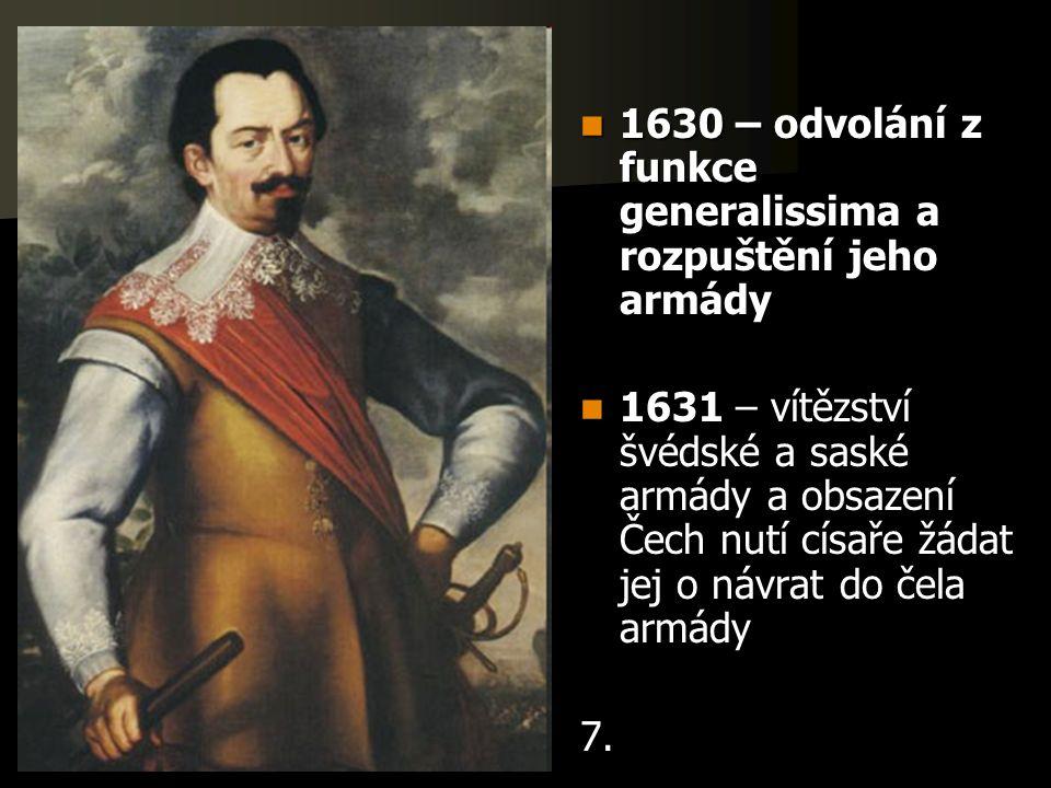 1630 – odvolání z funkce generalissima a rozpuštění jeho armády 1630 – odvolání z funkce generalissima a rozpuštění jeho armády 1631 – vítězství švédské a saské armády a obsazení Čech nutí císaře žádat jej o návrat do čela armády 1631 – vítězství švédské a saské armády a obsazení Čech nutí císaře žádat jej o návrat do čela armády7.