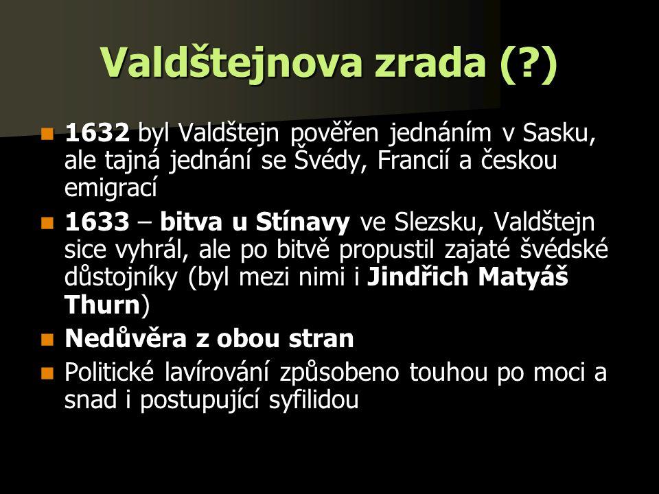 Valdštejnova zrada (?) 1632 byl Valdštejn pověřen jednáním v Sasku, ale tajná jednání se Švédy, Francií a českou emigrací 1632 byl Valdštejn pověřen jednáním v Sasku, ale tajná jednání se Švédy, Francií a českou emigrací 1633 – bitva u Stínavy ve Slezsku, Valdštejn sice vyhrál, ale po bitvě propustil zajaté švédské důstojníky (byl mezi nimi i Jindřich Matyáš Thurn) 1633 – bitva u Stínavy ve Slezsku, Valdštejn sice vyhrál, ale po bitvě propustil zajaté švédské důstojníky (byl mezi nimi i Jindřich Matyáš Thurn) Nedůvěra z obou stran Nedůvěra z obou stran Politické lavírování způsobeno touhou po moci a snad i postupující syfilidou Politické lavírování způsobeno touhou po moci a snad i postupující syfilidou