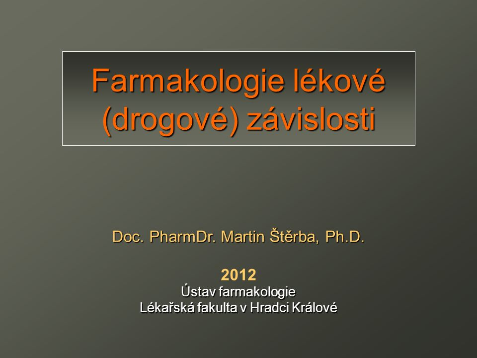 Farmakologie lékové (drogové) závislosti Doc. PharmDr. Martin Štěrba, Ph.D. 2012 Ústav farmakologie Lékařská fakulta v Hradci Králové