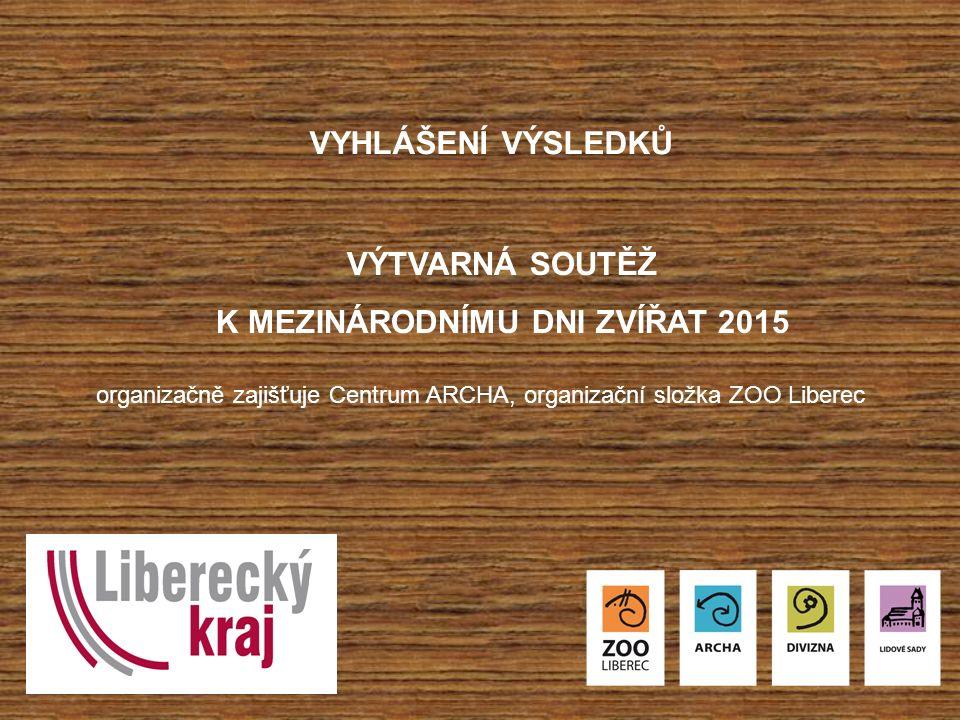 VYHLÁŠENÍ VÝSLEDKŮ VÝTVARNÁ SOUTĚŽ K MEZINÁRODNÍMU DNI ZVÍŘAT 2015 organizačně zajišťuje Centrum ARCHA, organizační složka ZOO Liberec