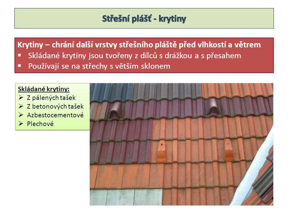 Krytiny – chrání další vrstvy střešního pláště před vlhkostí a větrem  Skládané krytiny jsou tvořeny z dílců s drážkou a s přesahem  Používají se na střechy s větším sklonem Skládané krytiny:  Z pálených tašek  Z betonových tašek  Azbestocementové  Plechové Skládané krytiny:  Z pálených tašek  Z betonových tašek  Azbestocementové  Plechové