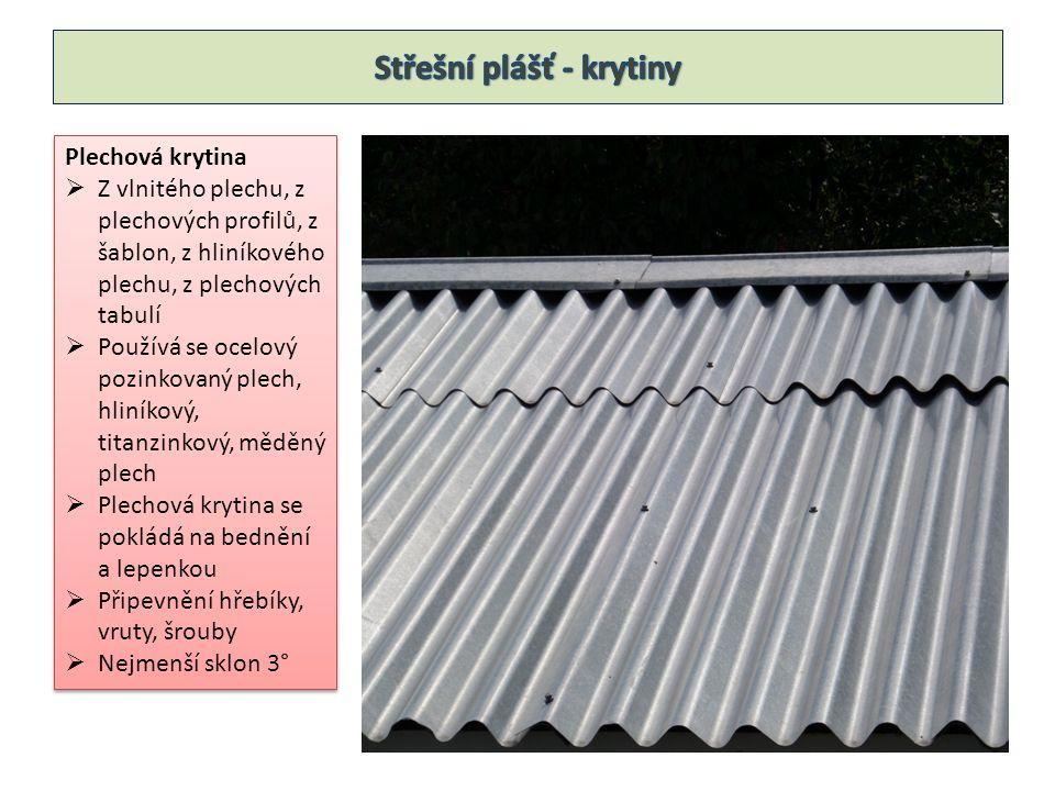 Plechová krytina  Z vlnitého plechu, z plechových profilů, z šablon, z hliníkového plechu, z plechových tabulí  Používá se ocelový pozinkovaný plech, hliníkový, titanzinkový, měděný plech  Plechová krytina se pokládá na bednění a lepenkou  Připevnění hřebíky, vruty, šrouby  Nejmenší sklon 3° Plechová krytina  Z vlnitého plechu, z plechových profilů, z šablon, z hliníkového plechu, z plechových tabulí  Používá se ocelový pozinkovaný plech, hliníkový, titanzinkový, měděný plech  Plechová krytina se pokládá na bednění a lepenkou  Připevnění hřebíky, vruty, šrouby  Nejmenší sklon 3°