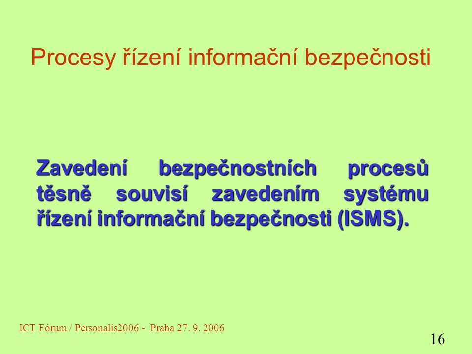 Procesy řízení informační bezpečnosti Zavedení bezpečnostních procesů těsně souvisí zavedením systému řízení informační bezpečnosti (ISMS).