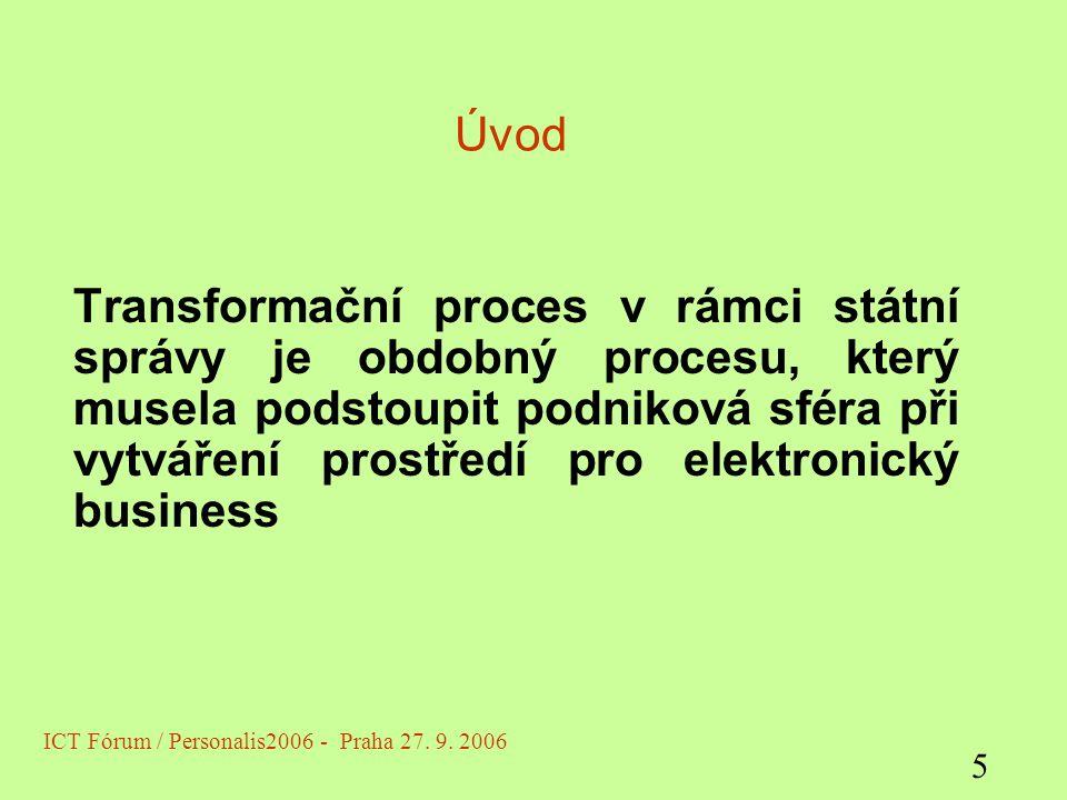 Úvod Transformační proces v rámci státní správy je obdobný procesu, který musela podstoupit podniková sféra při vytváření prostředí pro elektronický business ICT Fórum / Personalis2006 - Praha 27.