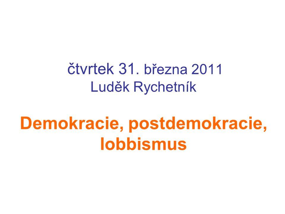 čtvrtek 31. března 2011 Luděk Rychetník Demokracie, postdemokracie, lobbismus