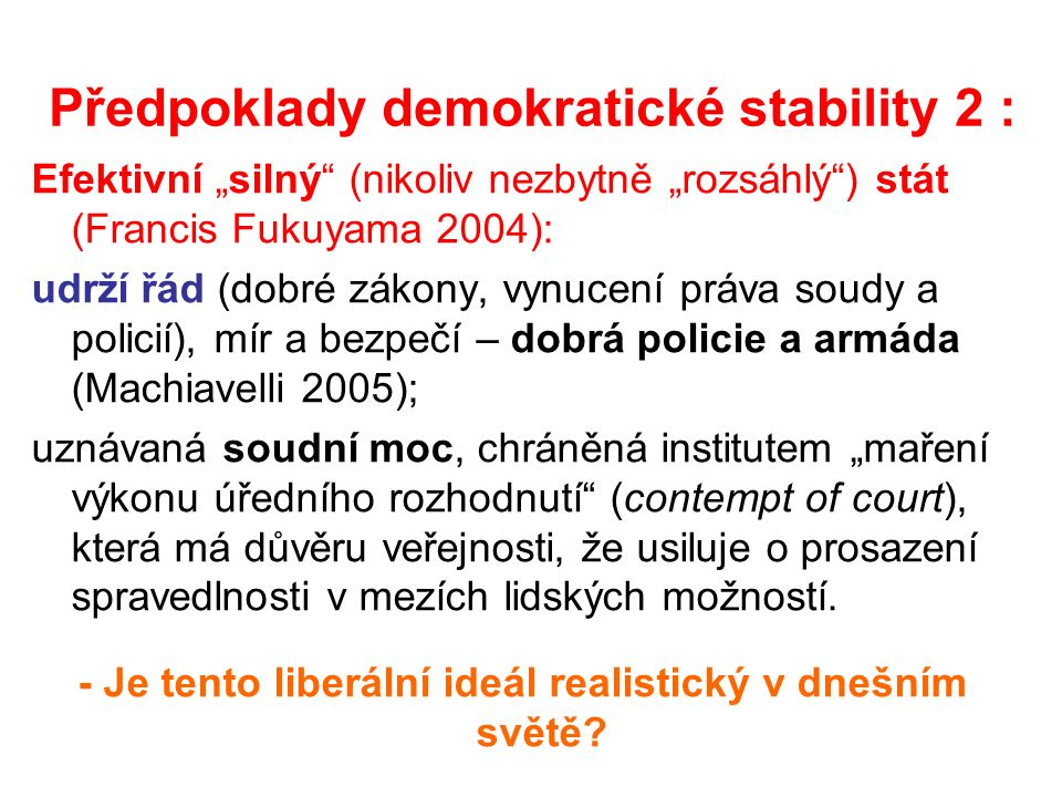 """Předpoklady demokratické stability 2 : Efektivní """"silný (nikoliv nezbytně """"rozsáhlý ) stát (Francis Fukuyama 2004): udrží řád (dobré zákony, vynucení práva soudy a policií), mír a bezpečí – dobrá policie a armáda (Machiavelli 2005); uznávaná soudní moc, chráněná institutem """"maření výkonu úředního rozhodnutí (contempt of court), která má důvěru veřejnosti, že usiluje o prosazení spravedlnosti v mezích lidských možností."""