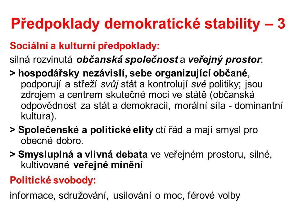 Předpoklady demokratické stability – 3 Sociální a kulturní předpoklady: silná rozvinutá občanská společnost a veřejný prostor: > hospodářsky nezávislí, sebe organizující občané, podporují a střeží svůj stát a kontrolují své politiky; jsou zdrojem a centrem skutečné moci ve státě (občanská odpovědnost za stát a demokracii, morální síla - dominantní kultura).