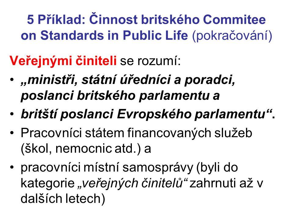 """5 Příklad: Činnost britského Commitee on Standards in Public Life (pokračování) Veřejnými činiteli se rozumí: """"ministři, státní úředníci a poradci, poslanci britského parlamentu a britští poslanci Evropského parlamentu ."""