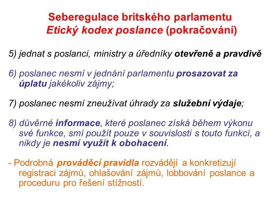 Seberegulace britského parlamentu Etický kodex poslance (pokračování) 5) jednat s poslanci, ministry a úředníky otevřeně a pravdivě 6) poslanec nesmí v jednání parlamentu prosazovat za úplatu jakékoliv zájmy; 7) poslanec nesmí zneužívat úhrady za služební výdaje; 8) důvěrné informace, které poslanec získá během výkonu své funkce, smí použít pouze v souvislosti s touto funkcí, a nikdy je nesmí využít k obohacení.