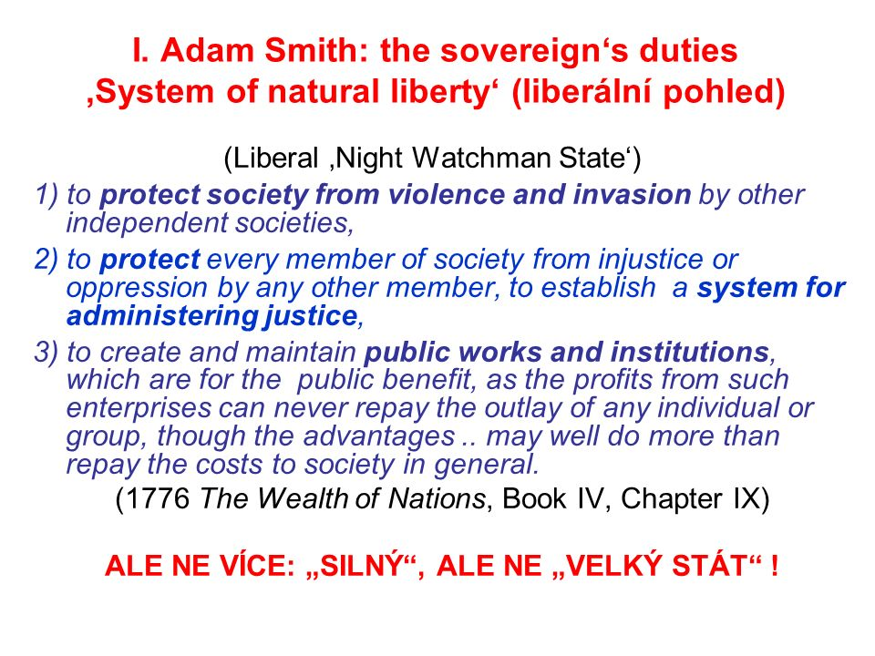 I. Adam Smith: the sovereign's duties 'System of natural liberty' (liberální pohled) (Liberal 'Night Watchman State') 1) to protect society from viole