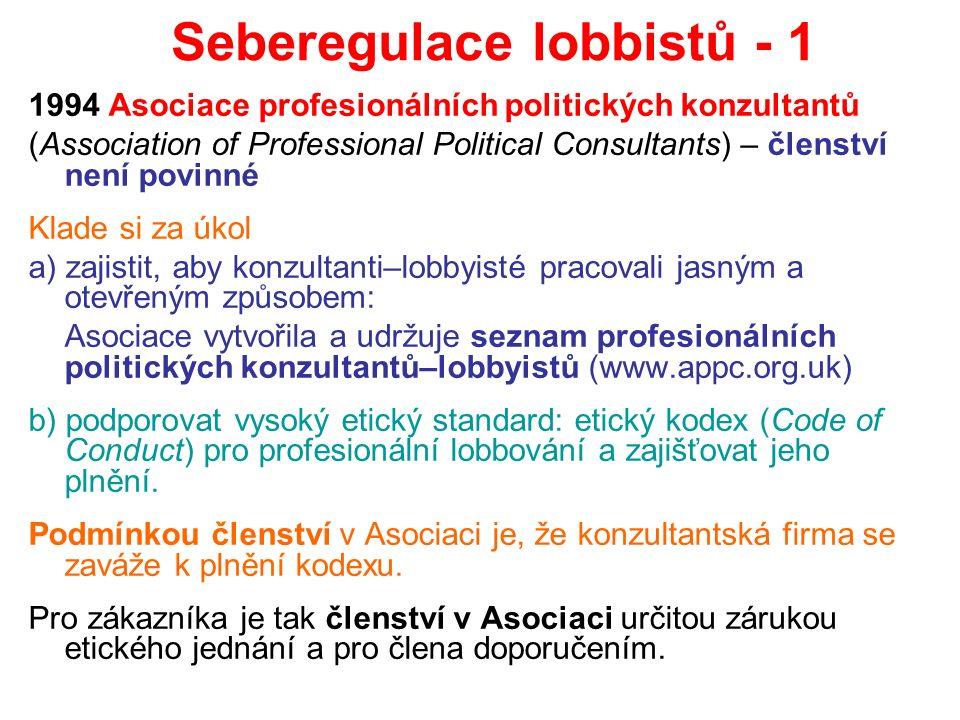 Seberegulace lobbistů - 1 1994 Asociace profesionálních politických konzultantů (Association of Professional Political Consultants) – členství není povinné Klade si za úkol a) zajistit, aby konzultanti–lobbyisté pracovali jasným a otevřeným způsobem: Asociace vytvořila a udržuje seznam profesionálních politických konzultantů–lobbyistů (www.appc.org.uk) b) podporovat vysoký etický standard: etický kodex (Code of Conduct) pro profesionální lobbování a zajišťovat jeho plnění.