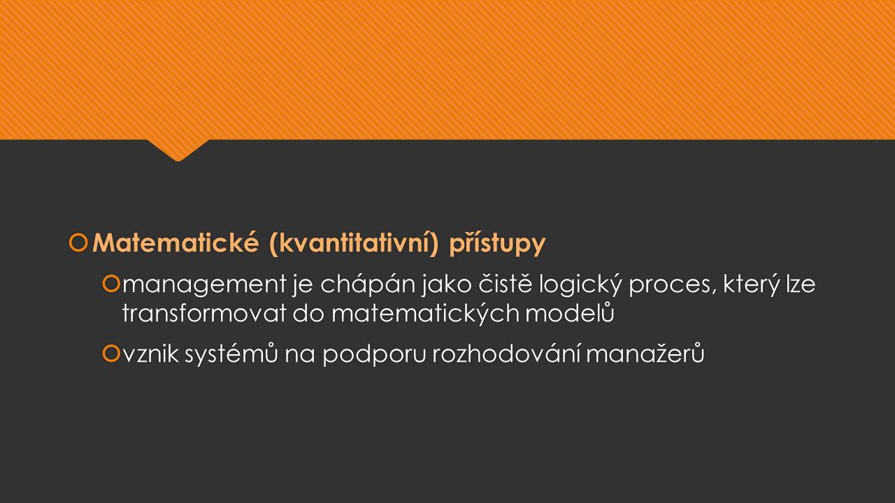  Matematické (kvantitativní) přístupy  management je chápán jako čistě logický proces, který lze transformovat do matematických modelů  vznik systémů na podporu rozhodování manažerů  Matematické (kvantitativní) přístupy  management je chápán jako čistě logický proces, který lze transformovat do matematických modelů  vznik systémů na podporu rozhodování manažerů