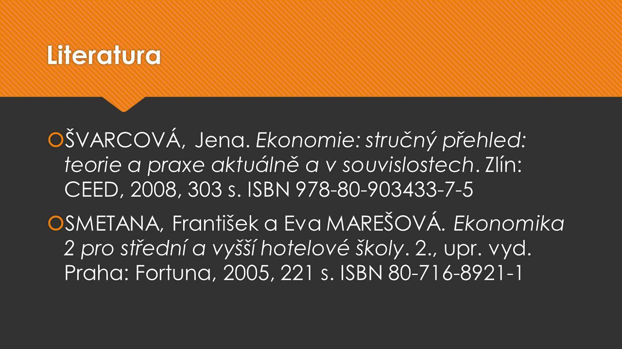 Literatura  ŠVARCOVÁ, Jena. Ekonomie: stručný přehled: teorie a praxe aktuálně a v souvislostech.