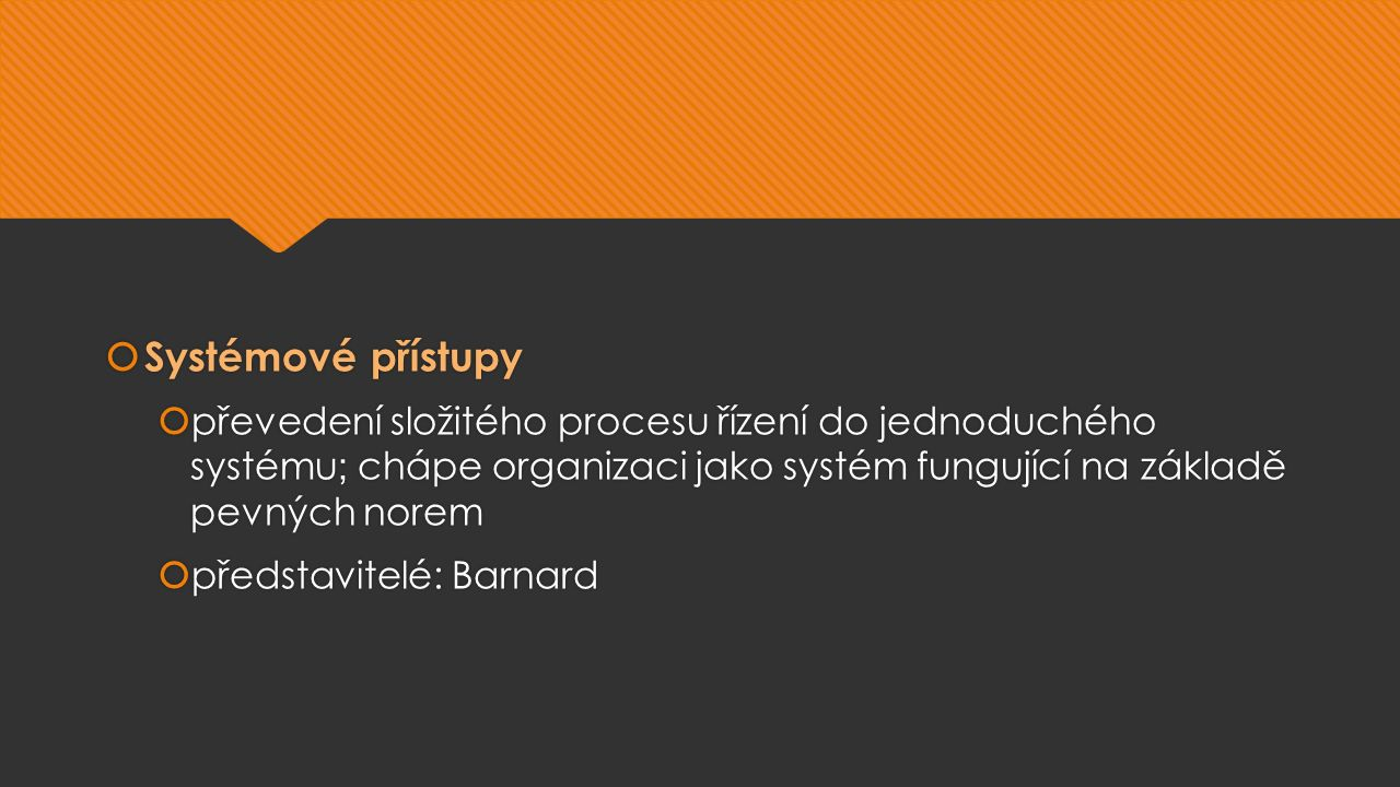  Systémové přístupy  převedení složitého procesu řízení do jednoduchého systému ; chápe organizaci jako systém fungující na základě pevných norem  představitelé: Barnard  Systémové přístupy  převedení složitého procesu řízení do jednoduchého systému ; chápe organizaci jako systém fungující na základě pevných norem  představitelé: Barnard
