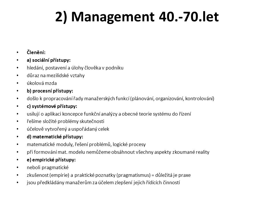 2) Management 40.-70.let Členění: a) sociální přístupy: hledání, postavení a úlohy člověka v podniku důraz na mezilidské vztahy úkolová mzda b) procesní přístupy: došlo k propracování řady manažerských funkcí (plánování, organizování, kontrolování) c) systémové přístupy: usilují o aplikaci koncepce funkční analýzy a obecné teorie systému do řízení řešíme složité problémy skutečnosti účelově vytvořený a uspořádaný celek d) matematické přístupy: matematické moduly, řešení problémů, logické procesy při formování mat.