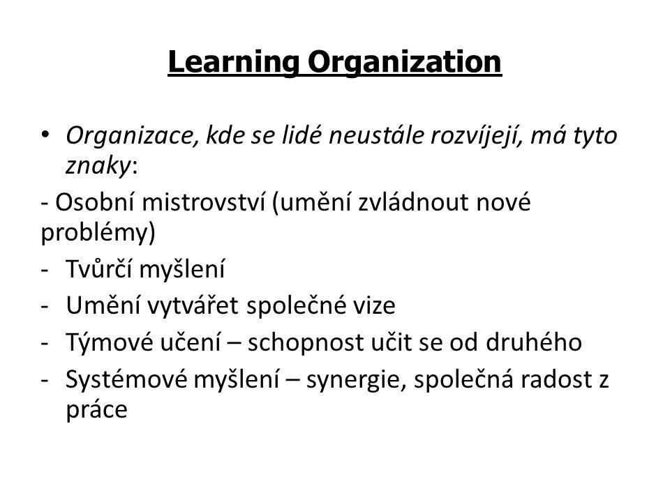 Learning Organization Organizace, kde se lidé neustále rozvíjejí, má tyto znaky: - Osobní mistrovství (umění zvládnout nové problémy) -Tvůrčí myšlení -Umění vytvářet společné vize -Týmové učení – schopnost učit se od druhého -Systémové myšlení – synergie, společná radost z práce