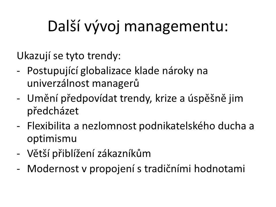Další vývoj managementu: Ukazují se tyto trendy: -Postupující globalizace klade nároky na univerzálnost managerů -Umění předpovídat trendy, krize a úspěšně jim předcházet -Flexibilita a nezlomnost podnikatelského ducha a optimismu -Větší přiblížení zákazníkům -Modernost v propojení s tradičními hodnotami