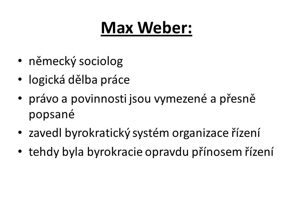 Max Weber: německý sociolog logická dělba práce právo a povinnosti jsou vymezené a přesně popsané zavedl byrokratický systém organizace řízení tehdy byla byrokracie opravdu přínosem řízení