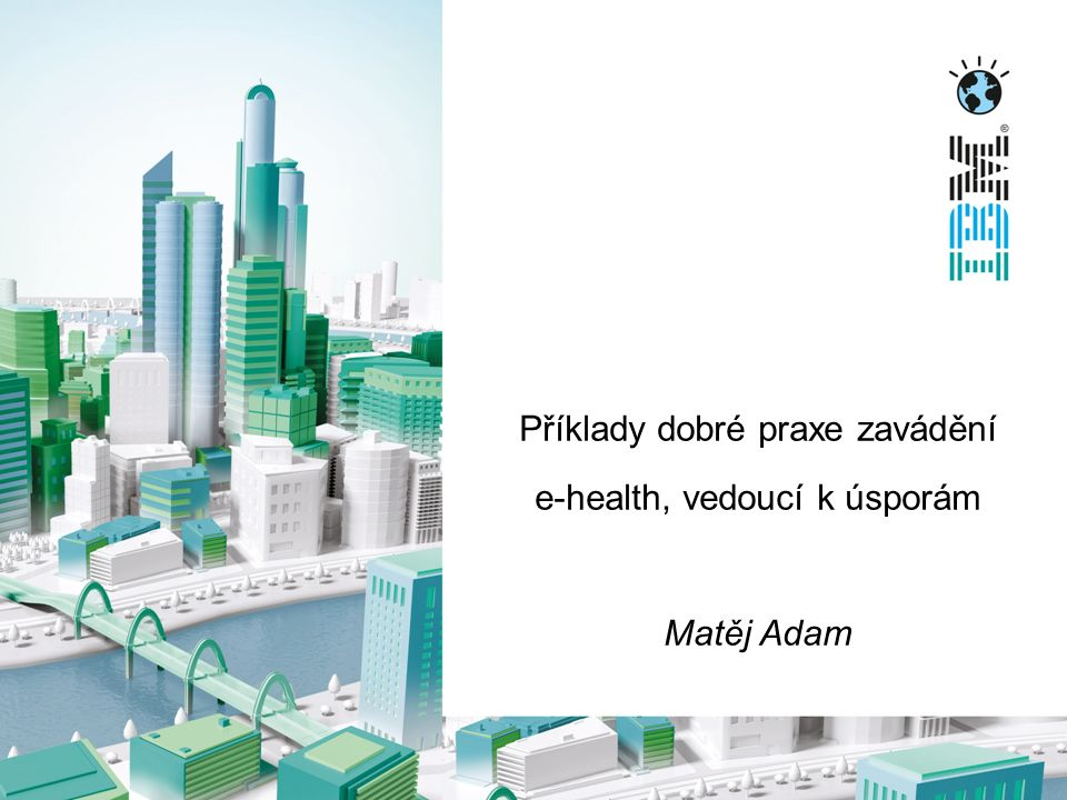Příklady dobré praxe zavádění e-health, vedoucí k úsporám Matěj Adam