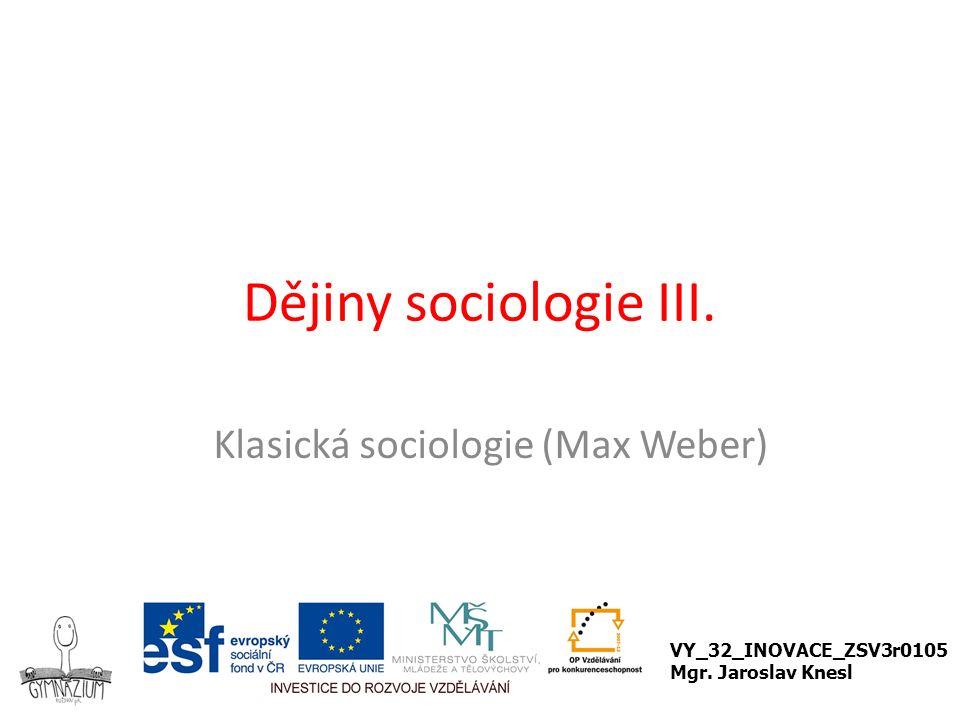 Dějiny sociologie III. Klasická sociologie (Max Weber) VY_32_INOVACE_ZSV3r0105 Mgr. Jaroslav Knesl