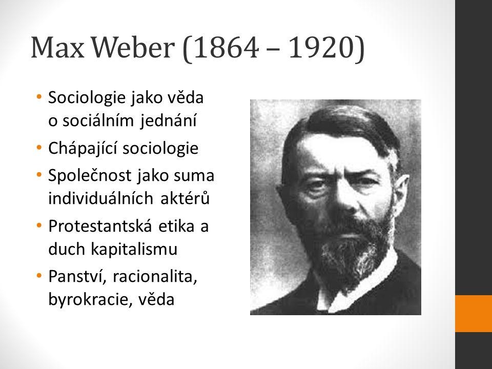 Max Weber (1864 – 1920) Sociologie jako věda o sociálním jednání Chápající sociologie Společnost jako suma individuálních aktérů Protestantská etika a duch kapitalismu Panství, racionalita, byrokracie, věda