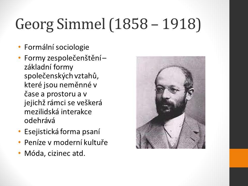 Georg Simmel (1858 – 1918) Formální sociologie Formy zespolečenštění – základní formy společenských vztahů, které jsou neměnné v čase a prostoru a v jejichž rámci se veškerá mezilidská interakce odehrává Esejistická forma psaní Peníze v moderní kultuře Móda, cizinec atd.