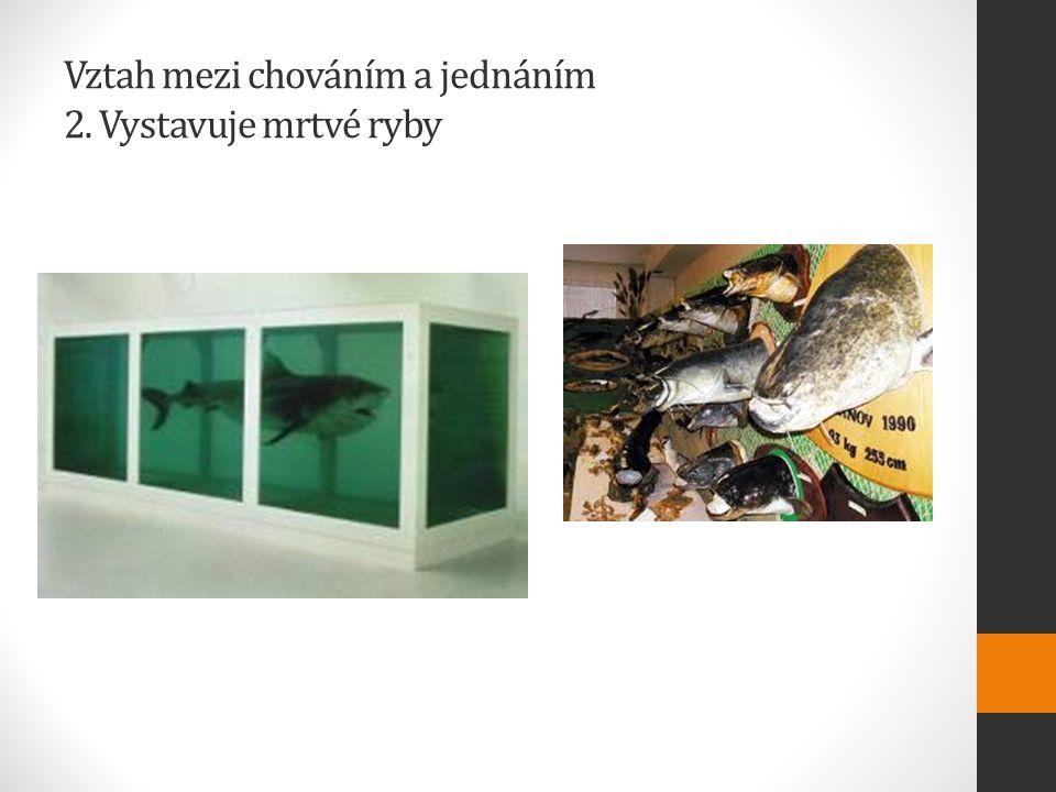 Vztah mezi chováním a jednáním 2. Vystavuje mrtvé ryby