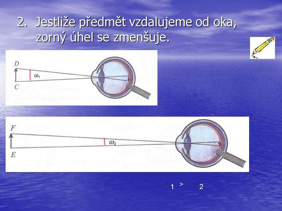 2. Jestliže předmět vzdalujeme od oka, zorný úhel se zmenšuje. 1 > 2