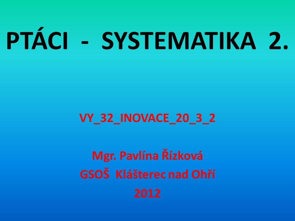 PTÁCI - SYSTEMATIKA 2. VY_32_INOVACE_20_3_2 Mgr. Pavlína Řízková GSOŠ Klášterec nad Ohří 2012
