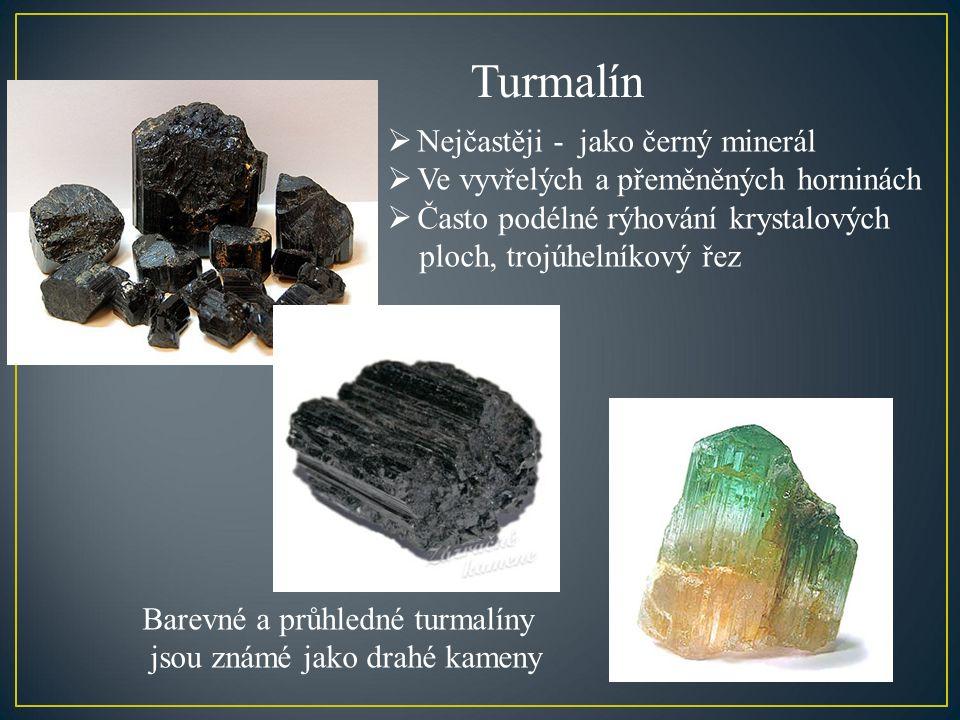 Turmalín  Nejčastěji - jako černý minerál  Ve vyvřelých a přeměněných horninách  Často podélné rýhování krystalových ploch, trojúhelníkový řez Barevné a průhledné turmalíny jsou známé jako drahé kameny
