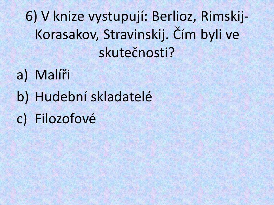 6) V knize vystupují: Berlioz, Rimskij- Korasakov, Stravinskij. Čím byli ve skutečnosti? a)Malíři b)Hudební skladatelé c)Filozofové
