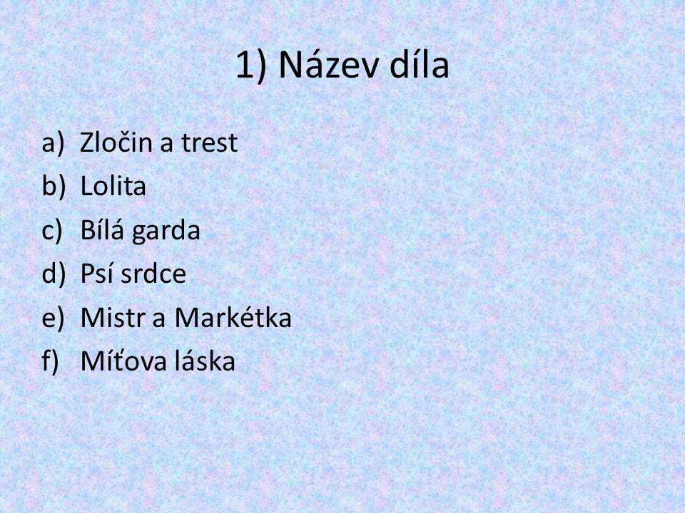 1) Název díla a)Zločin a trest b)Lolita c)Bílá garda d)Psí srdce e)Mistr a Markétka f)Míťova láska