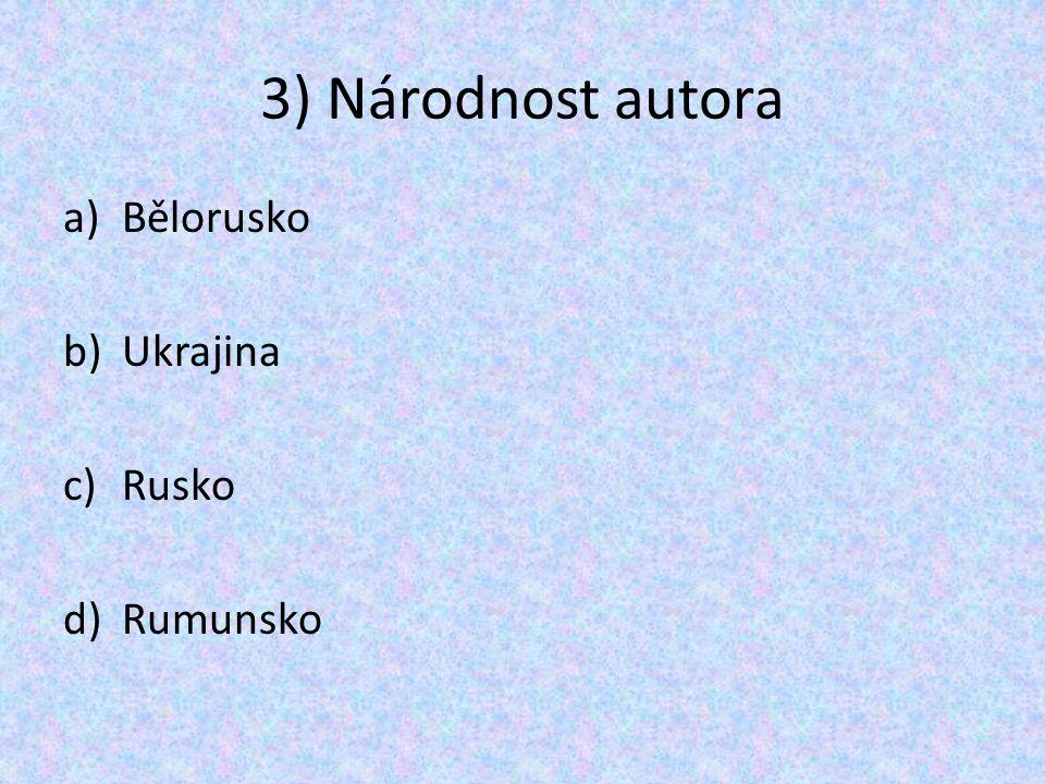 3) Národnost autora a)Bělorusko b)Ukrajina c)Rusko d)Rumunsko