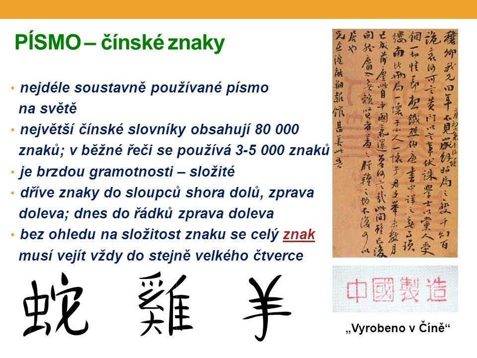 """PÍSMO – čínské znaky nejdéle soustavně používané písmo na světě největší čínské slovníky obsahují 80 000 znaků; v běžné řeči se používá 3-5 000 znaků je brzdou gramotnosti – složité dříve znaky do sloupců shora dolů, zprava doleva; dnes do řádků zprava doleva bez ohledu na složitost znaku se celý znakznak musí vejít vždy do stejně velkého čtverce """"Vyrobeno v Číně"""