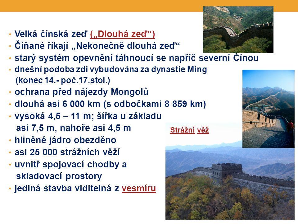"""Velká čínská zeď (""""Dlouhá zeď )(""""Dlouhá zeď ) Číňané říkají """"Nekonečně dlouhá zeď starý systém opevnění táhnoucí se napříč severní Čínou dnešní podoba zdi vybudována za dynastie Ming (konec 14.- poč.17.stol.) ochrana před nájezdy Mongolů dlouhá asi 6 000 km (s odbočkami 8 859 km) vysoká 4,5 – 11 m; šířka u základu asi 7,5 m, nahoře asi 4,5 m hliněné jádro obezděno asi 25 000 strážních věží uvnitř spojovací chodby a skladovací prostory jediná stavba viditelná z vesmíruvesmíru StrážníStrážní věžvěž"""