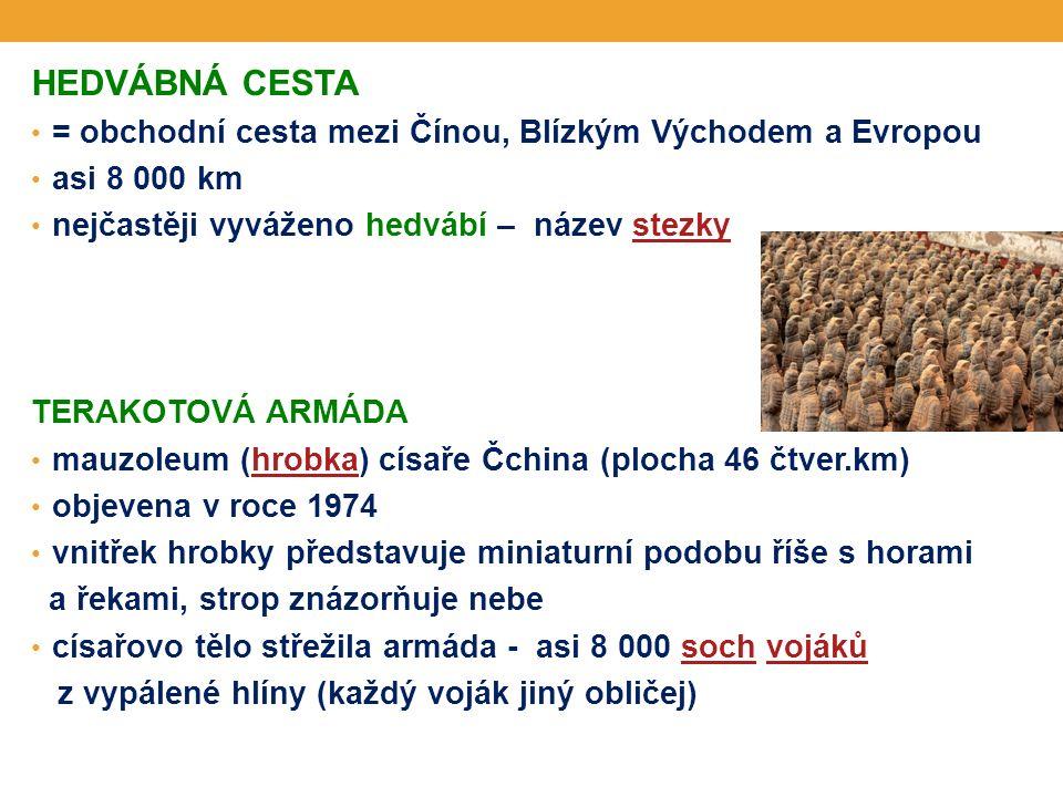 HEDVÁBNÁ CESTA = obchodní cesta mezi Čínou, Blízkým Východem a Evropou asi 8 000 km nejčastěji vyváženo hedvábí – název stezkystezky TERAKOTOVÁ ARMÁDA mauzoleum (hrobka) císaře Čchina (plocha 46 čtver.km)hrobka objevena v roce 1974 vnitřek hrobky představuje miniaturní podobu říše s horami a řekami, strop znázorňuje nebe císařovo tělo střežila armáda - asi 8 000 soch vojákůsochvojáků z vypálené hlíny (každý voják jiný obličej)