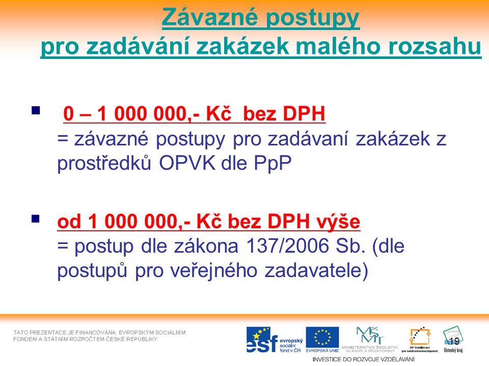 19  0 – 1 000 000,- Kč bez DPH = závazné postupy pro zadávaní zakázek z prostředků OPVK dle PpP  od 1 000 000,- Kč bez DPH výše = postup dle zákona 137/2006 Sb.